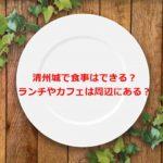 清州城で食事はできる?ランチやカフェは周辺にある?